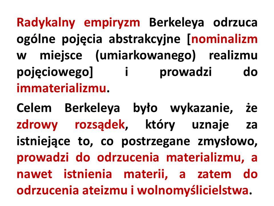 Radykalny empiryzm Berkeleya odrzuca ogólne pojęcia abstrakcyjne [nominalizm w miejsce (umiarkowanego) realizmu pojęciowego] i prowadzi do immaterializmu.